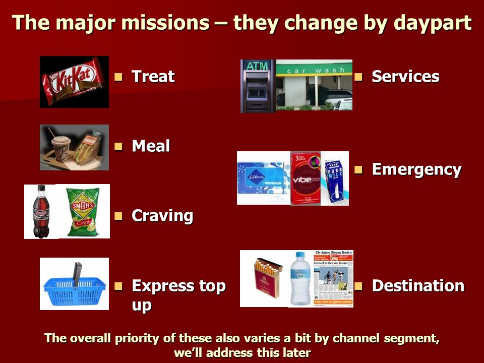 The major missions – they change by daypart Treat Treat Meal Meal Craving Craving Express top up Express top up Services Services Emergency Emergency Destination Destination The overall priority of these also varies a bit by channel segment, we'll address this later