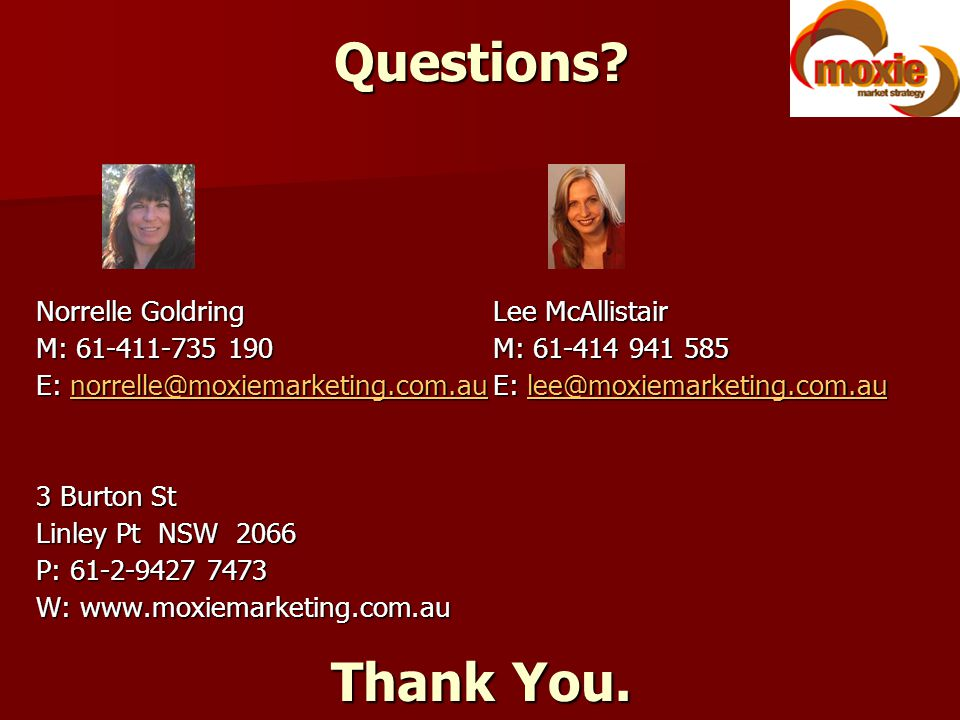 Questions? Norrelle Goldring M: 61-411-735 190 E: norrelle@moxiemarketing.com.au norrelle@moxiemarketing.com.au 3 Burton St Linley Pt NSW 2066 P: 61-2