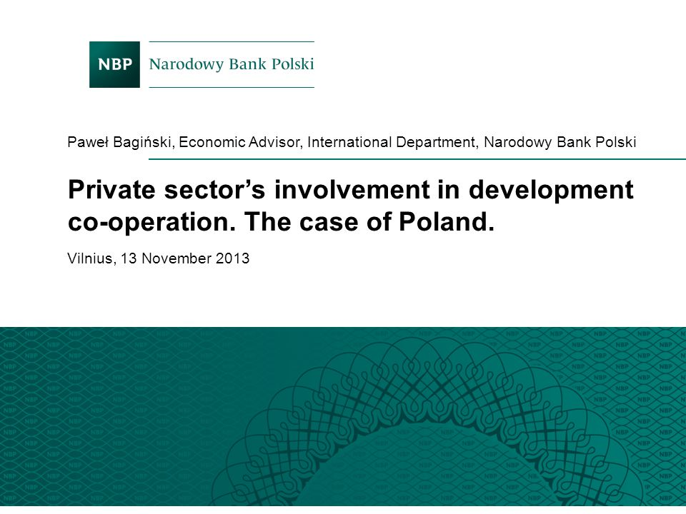 Paweł Bagiński, Economic Advisor, International Department, Narodowy Bank Polski Vilnius, 13 November 2013 Private sector's involvement in development
