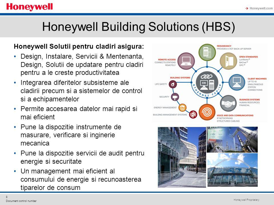 Honeywell Proprietary Honeywell.com  8 Document control number Honeywell Building Solutions (HBS) Honeywell Solutii pentru cladiri asigura: Design, Instalare, Servicii & Mentenanta, Design, Solutii de updatare pentru cladiri pentru a le creste productivitatea Integrarea diferitelor subsisteme ale cladirii precum si a sistemelor de control si a echipamentelor Permite accesarea datelor mai rapid si mai eficient Pune la dispozitie instrumente de masurare, verificare si inginerie mecanica Pune la dispozitie servicii de audit pentru energie si securitate Un management mai eficient al consumului de energie si recunoasterea tiparelor de consum