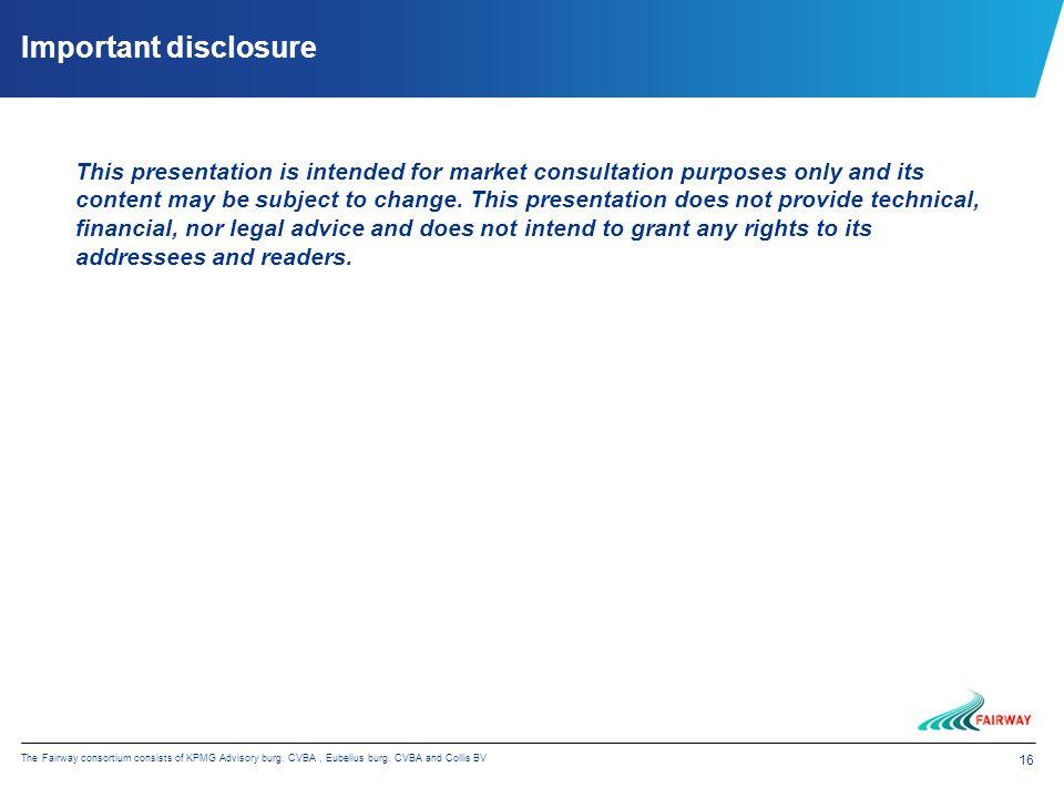 16 The Fairway consortium consists of KPMG Advisory burg. CVBA, Eubelius burg. CVBA and Collis BV Important disclosure This presentation is intended f