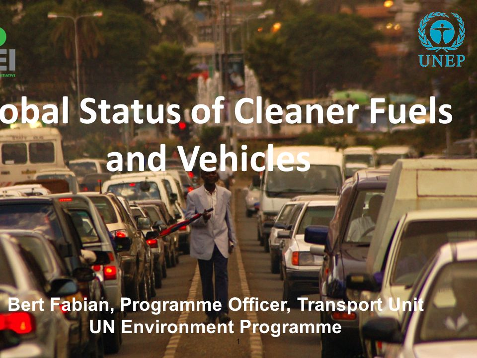 1 Bert Fabian, Programme Officer, Transport Unit UN Environment Programme Global Status of Cleaner Fuels and Vehicles