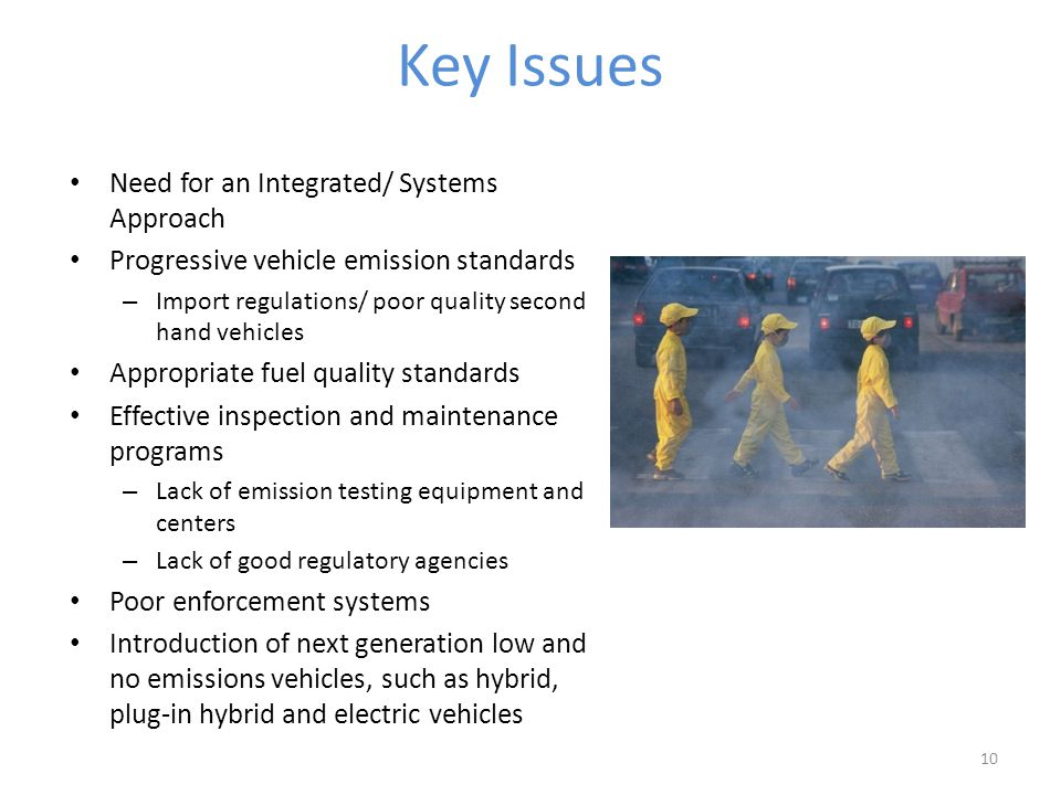 Key Issues Need for an Integrated/ Systems Approach Progressive vehicle emission standards – Import regulations/ poor quality second hand vehicles Appropriate fuel quality standards Effective inspection and maintenance programs – Lack of emission testing equipment and centers – Lack of good regulatory agencies Poor enforcement systems Introduction of next generation low and no emissions vehicles, such as hybrid, plug-in hybrid and electric vehicles 10