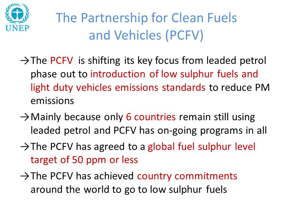 →The PCFV is shifting its key focus from leaded petrol phase out to introduction of low sulphur fuels and light duty vehicles emissions standards to reduce PM emissions →Mainly because only 6 countries remain still using leaded petrol and PCFV has on-going programs in all →The PCFV has agreed to a global fuel sulphur level target of 50 ppm or less →The PCFV has achieved country commitments around the world to go to low sulphur fuels The Partnership for Clean Fuels and Vehicles (PCFV)