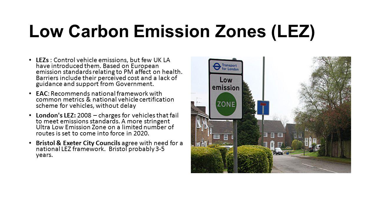 Low Carbon Emission Zones (LEZ) LEZs : Control vehicle emissions, but few UK LA have introduced them.