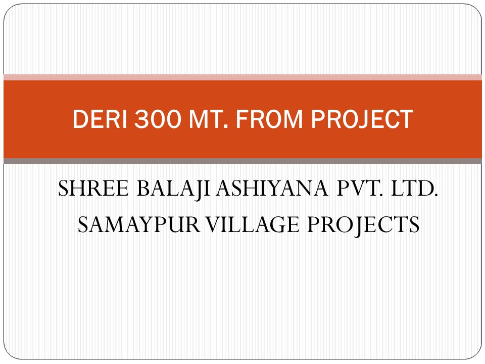 SHREE BALAJI ASHIYANA PVT. LTD. SAMAYPUR VILLAGE PROJECTS DERI 300 MT. FROM PROJECT
