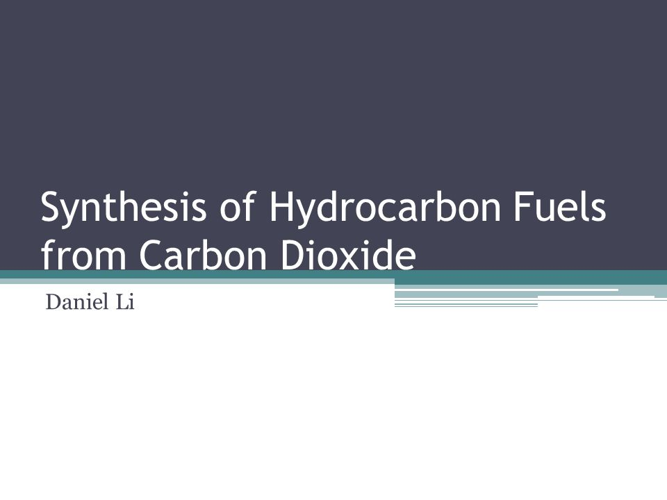 Synthesis of Hydrocarbon Fuels from Carbon Dioxide Daniel Li
