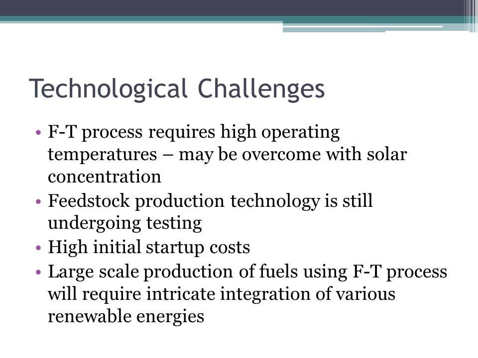Technological Challenges F-T process requires high operating temperatures – may be overcome with solar concentration Feedstock production technology is still undergoing testing High initial startup costs Large scale production of fuels using F-T process will require intricate integration of various renewable energies