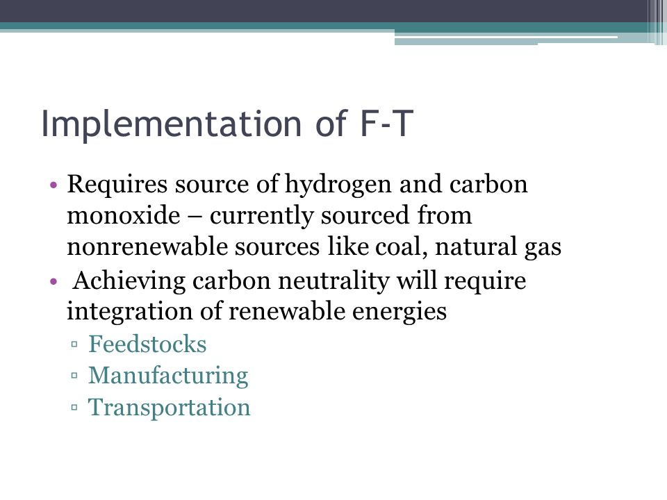 Implementation of F-T Requires source of hydrogen and carbon monoxide – currently sourced from nonrenewable sources like coal, natural gas Achieving carbon neutrality will require integration of renewable energies ▫Feedstocks ▫Manufacturing ▫Transportation