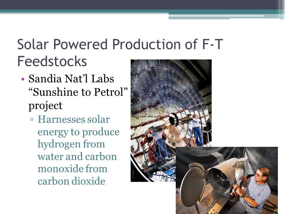 Solar Powered Production of F-T Feedstocks Sandia Nat'l Labs Sunshine to Petrol project ▫Harnesses solar energy to produce hydrogen from water and carbon monoxide from carbon dioxide