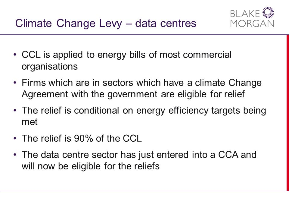 Climate Change Levy – data centres CCL is applied to energy bills of most commercial organisations Firms which are in sectors which have a climate Change Agreement with the government are eligible for relief The relief is conditional on energy efficiency targets being met The relief is 90% of the CCL The data centre sector has just entered into a CCA and will now be eligible for the reliefs