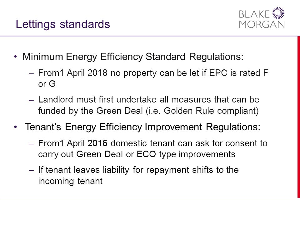 Lettings standards Minimum Energy Efficiency Standard Regulations: –From1 April 2018 no property can be let if EPC is rated F or G –Landlord must first undertake all measures that can be funded by the Green Deal (i.e.