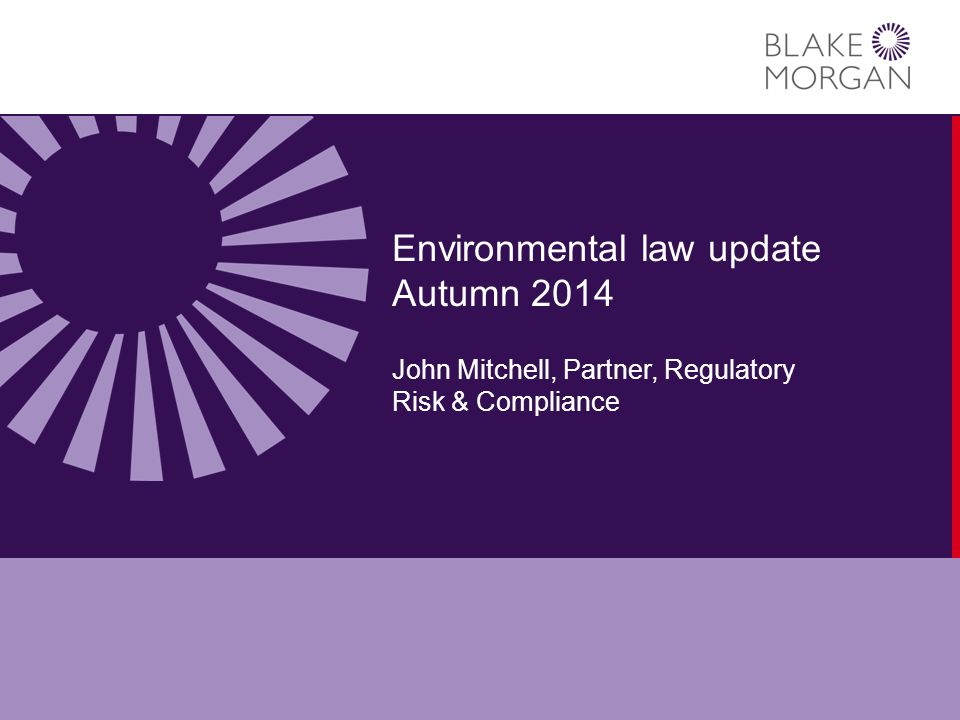 Environmental law update Autumn 2014 John Mitchell, Partner, Regulatory Risk & Compliance