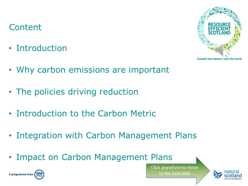 Sustainability Reporting Workshop: Carbon Management Plans and the Carbon Metric Click anywhere to move to the next slide Originally delivered in March 2013 by: Colin McNaught and Chris Hoy (Ricardo-AEA) On behalf of Zero Waste Scotland and the Carbon Trust