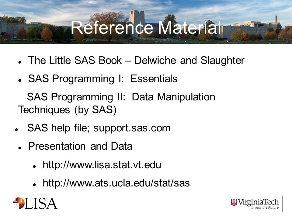 Reference Material The Little SAS Book – Delwiche and Slaughter SAS Programming I: Essentials SAS Programming II: Data Manipulation Techniques (by SAS) SAS help file; support.sas.com Presentation and Data http://www.lisa.stat.vt.edu http://www.ats.ucla.edu/stat/sas