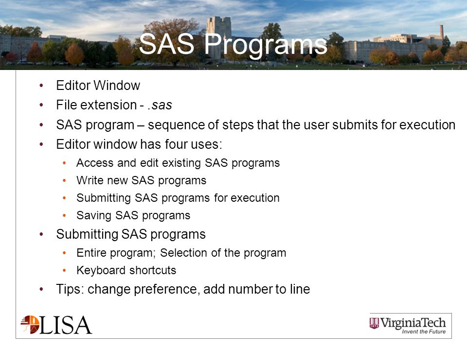 SAS Programs Editor Window File extension -.sas SAS program – sequence of steps that the user submits for execution Editor window has four uses: Access and edit existing SAS programs Write new SAS programs Submitting SAS programs for execution Saving SAS programs Submitting SAS programs Entire program; Selection of the program Keyboard shortcuts Tips: change preference, add number to line