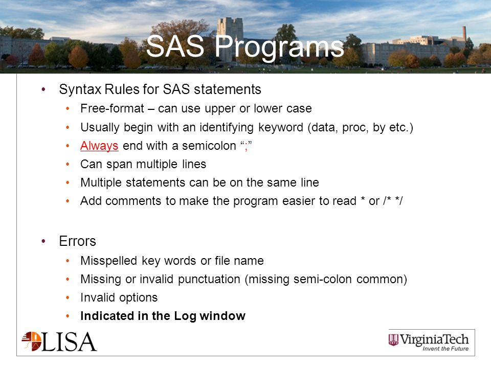 SAS Programs Syntax Rules for SAS statements Free-format – can use upper or lower case Usually begin with an identifying keyword (data, proc, by etc.) Always end with a semicolon ; Can span multiple lines Multiple statements can be on the same line Add comments to make the program easier to read * or /* */ Errors Misspelled key words or file name Missing or invalid punctuation (missing semi-colon common) Invalid options Indicated in the Log window