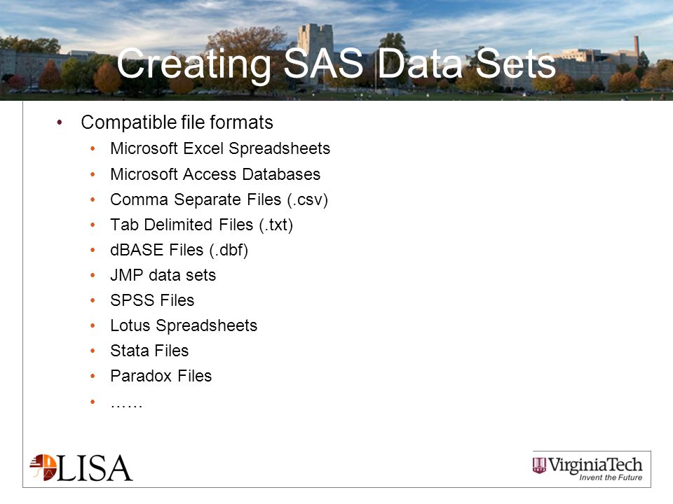 Creating SAS Data Sets Compatible file formats Microsoft Excel Spreadsheets Microsoft Access Databases Comma Separate Files (.csv) Tab Delimited Files (.txt) dBASE Files (.dbf) JMP data sets SPSS Files Lotus Spreadsheets Stata Files Paradox Files ……