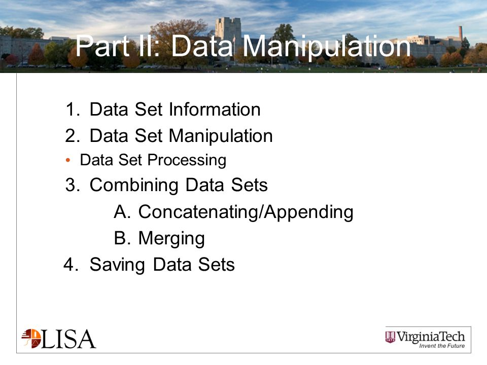 Part II: Data Manipulation 1.Data Set Information 2.Data Set Manipulation Data Set Processing 3.Combining Data Sets A.Concatenating/Appending B.Merging 4.Saving Data Sets