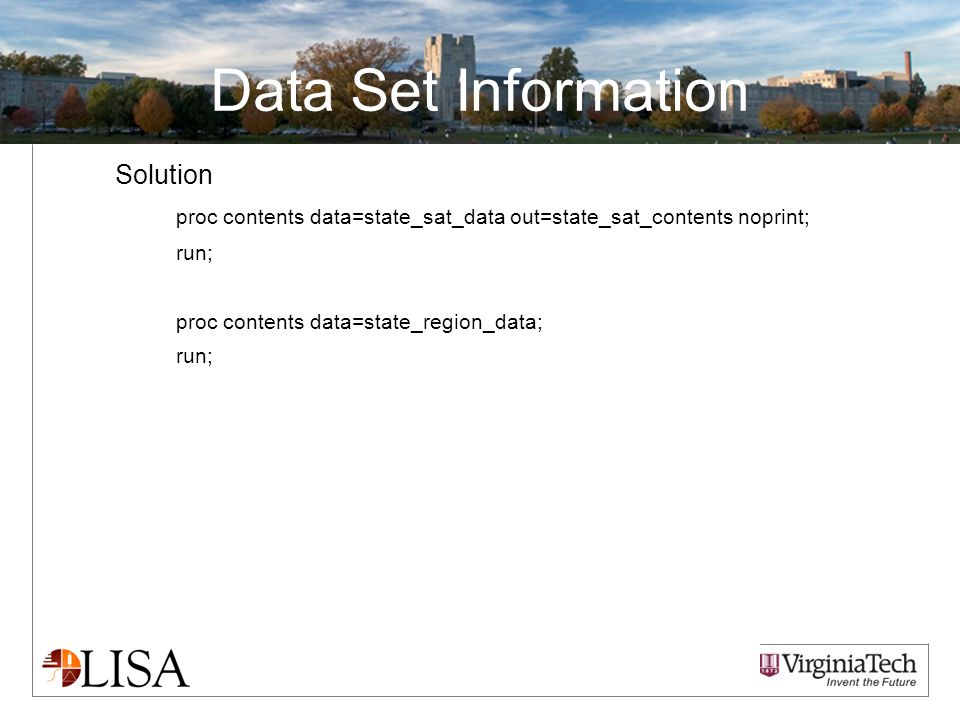 Data Set Information Solution proc contents data=state_sat_data out=state_sat_contents noprint; run; proc contents data=state_region_data; run;