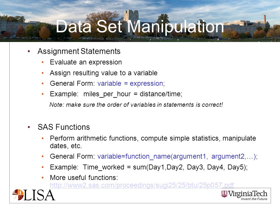 Data Set Manipulation Assignment Statements Evaluate an expression Assign resulting value to a variable General Form:variable = expression; Example:miles_per_hour = distance/time; Note: make sure the order of variables in statements is correct.