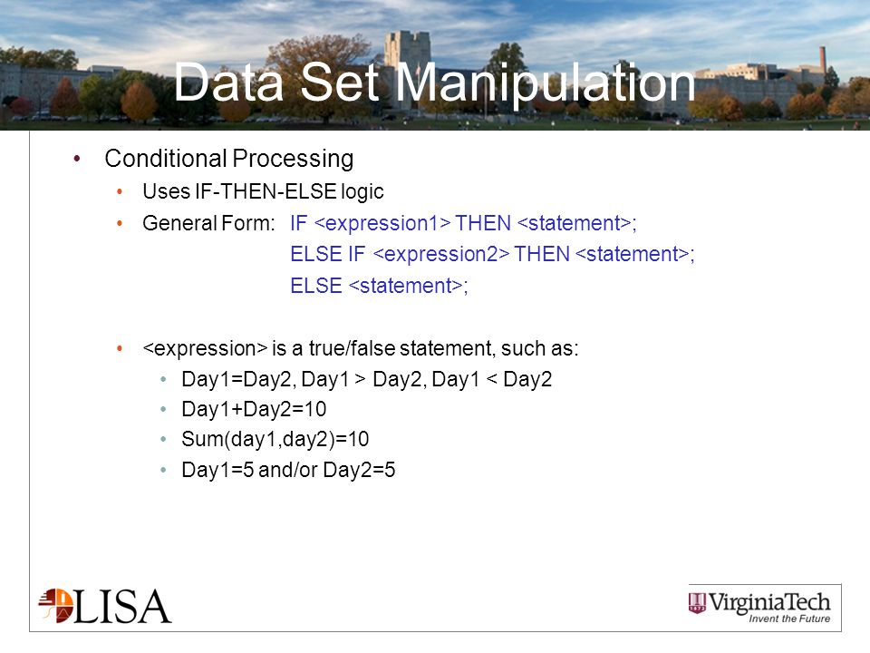 Data Set Manipulation Conditional Processing Uses IF-THEN-ELSE logic General Form:IF THEN ; ELSE IF THEN ; ELSE ; is a true/false statement, such as: Day1=Day2, Day1 > Day2, Day1 < Day2 Day1+Day2=10 Sum(day1,day2)=10 Day1=5 and/or Day2=5