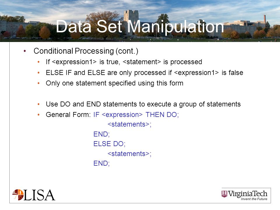 Data Set Manipulation Conditional Processing (cont.) If is true, is processed ELSE IF and ELSE are only processed if is false Only one statement specified using this form Use DO and END statements to execute a group of statements General Form:IF THEN DO; ; END; ELSE DO; ; END;