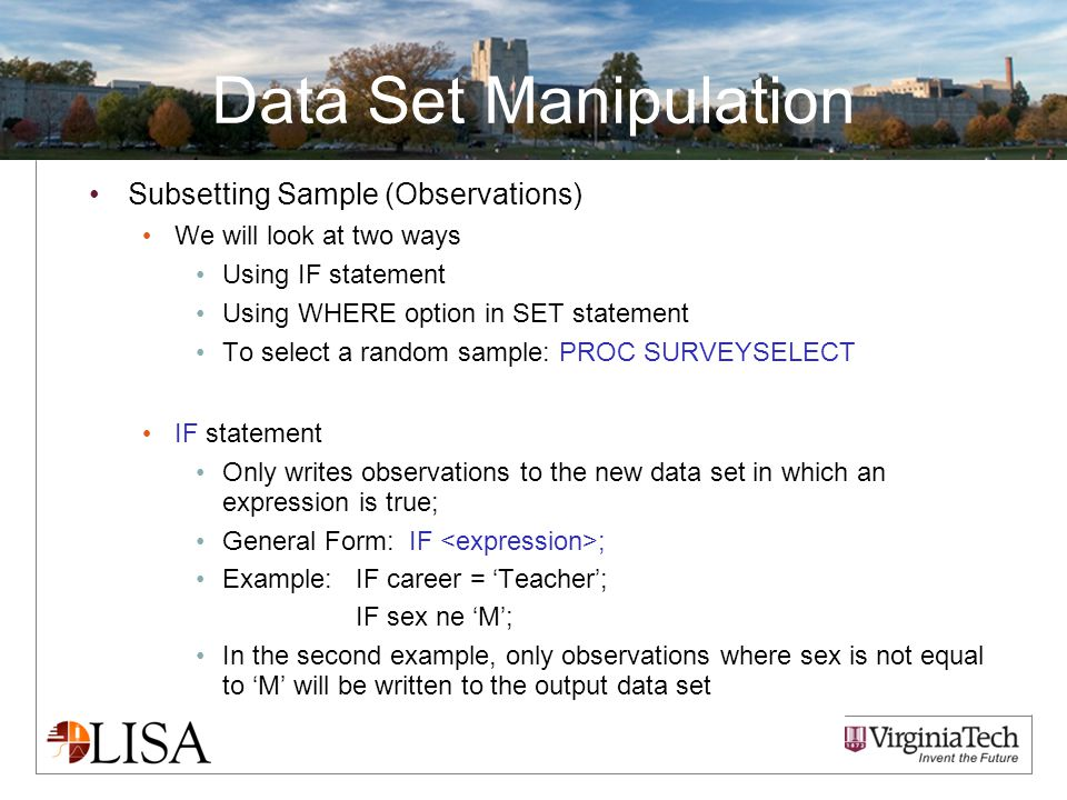 Data Set Manipulation Subsetting Sample (Observations) We will look at two ways Using IF statement Using WHERE option in SET statement To select a random sample: PROC SURVEYSELECT IF statement Only writes observations to the new data set in which an expression is true; General Form: IF ; Example: IF career = 'Teacher'; IF sex ne 'M'; In the second example, only observations where sex is not equal to 'M' will be written to the output data set