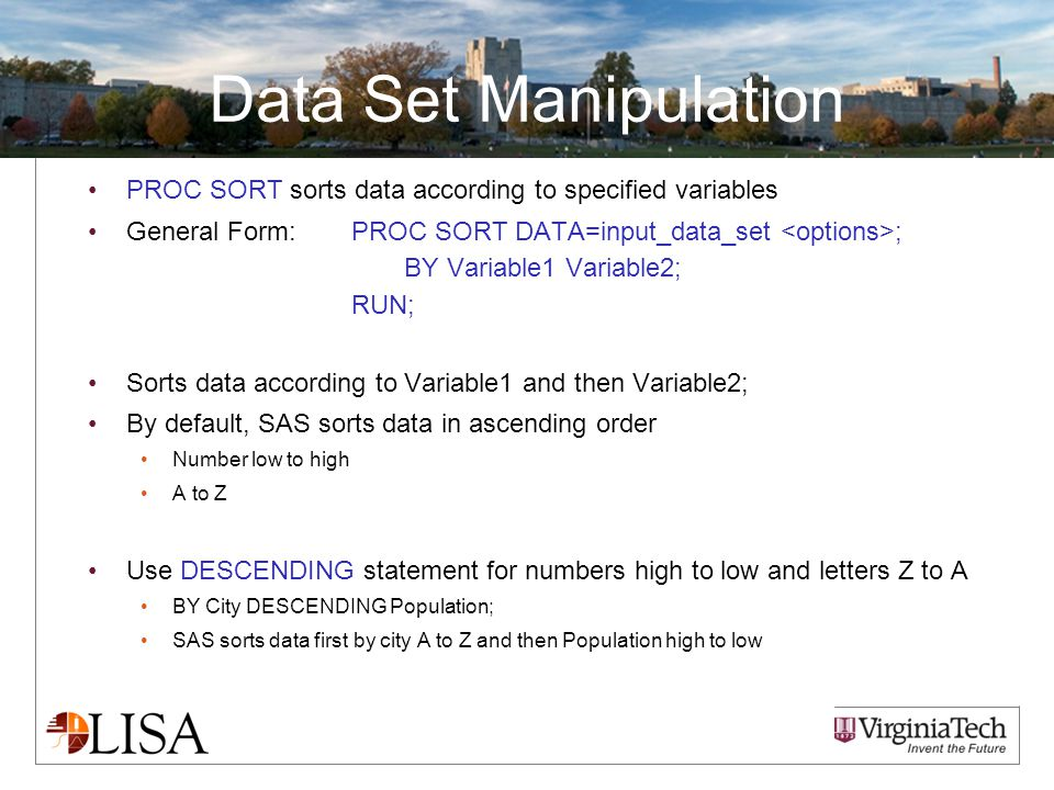 Data Set Manipulation PROC SORT sorts data according to specified variables General Form:PROC SORT DATA=input_data_set ; BY Variable1 Variable2; RUN; Sorts data according to Variable1 and then Variable2; By default, SAS sorts data in ascending order Number low to high A to Z Use DESCENDING statement for numbers high to low and letters Z to A BY City DESCENDING Population; SAS sorts data first by city A to Z and then Population high to low