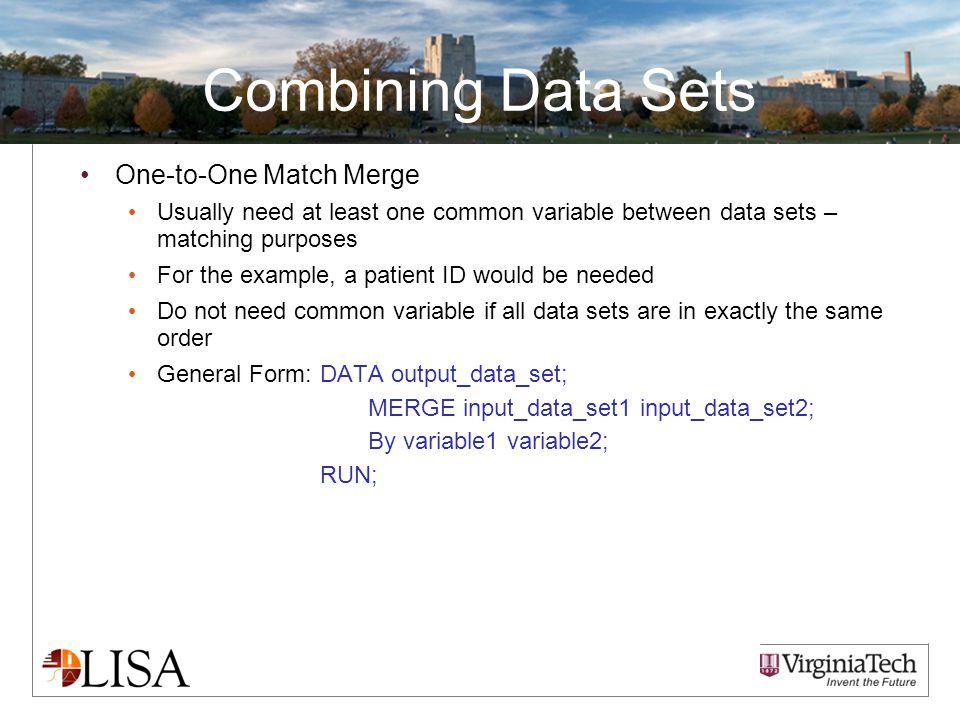 Combining Data Sets One-to-One Match Merge Usually need at least one common variable between data sets – matching purposes For the example, a patient ID would be needed Do not need common variable if all data sets are in exactly the same order General Form:DATA output_data_set; MERGE input_data_set1 input_data_set2; By variable1 variable2; RUN;