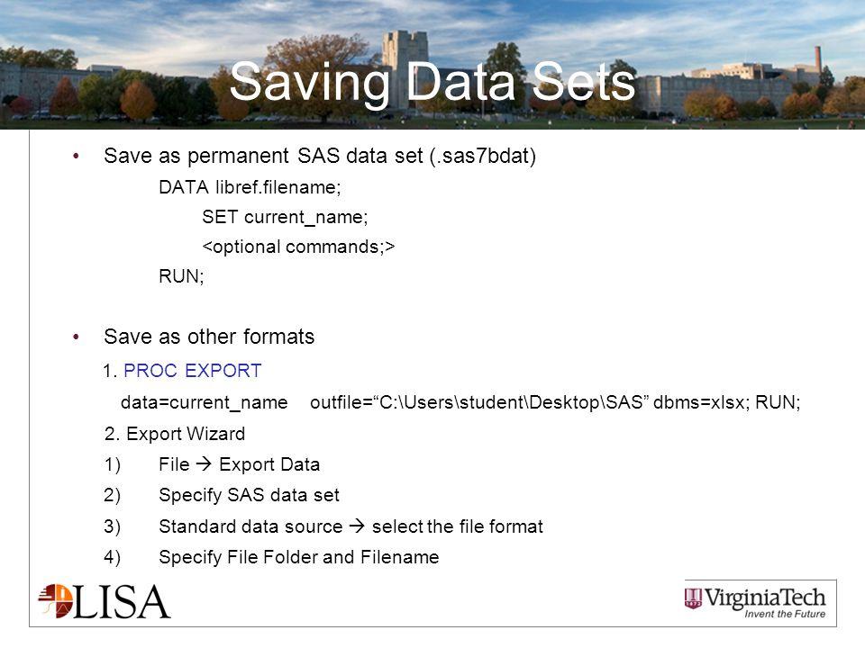 Saving Data Sets Save as permanent SAS data set (.sas7bdat) DATA libref.filename; SET current_name; RUN; Save as other formats 1.