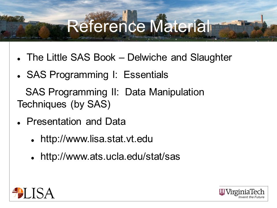 Reference Material The Little SAS Book – Delwiche and Slaughter SAS Programming I: Essentials SAS Programming II: Data Manipulation Techniques (by SAS) Presentation and Data http://www.lisa.stat.vt.edu http://www.ats.ucla.edu/stat/sas