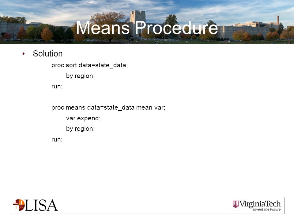 Means Procedure Solution proc sort data=state_data; by region; run; proc means data=state_data mean var; var expend; by region; run;