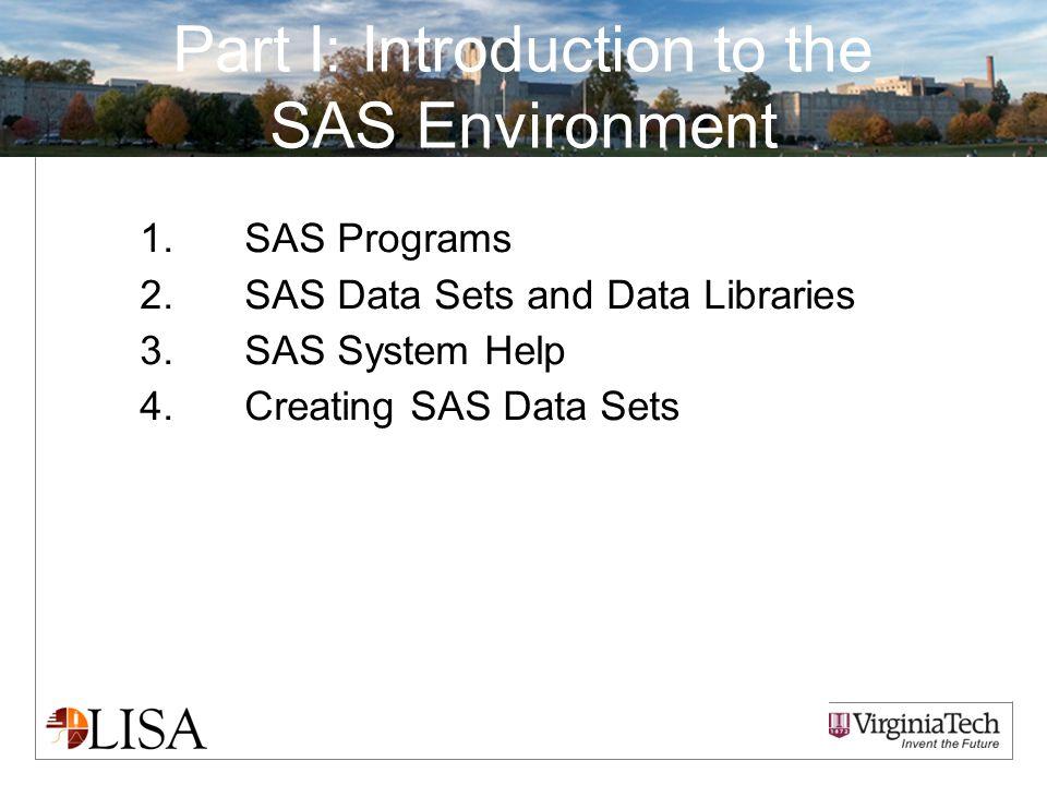 Part I: Introduction to the SAS Environment 1.SAS Programs 2.SAS Data Sets and Data Libraries 3.SAS System Help 4.Creating SAS Data Sets