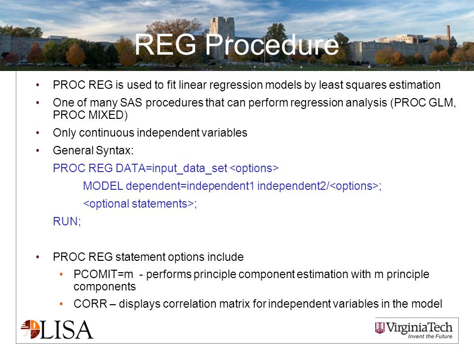 REG Procedure PROC REG is used to fit linear regression models by least squares estimation One of many SAS procedures that can perform regression analysis (PROC GLM, PROC MIXED) Only continuous independent variables General Syntax: PROC REG DATA=input_data_set MODEL dependent=independent1 independent2/ ; ; RUN; PROC REG statement options include PCOMIT=m - performs principle component estimation with m principle components CORR – displays correlation matrix for independent variables in the model