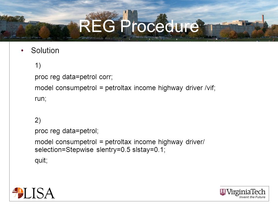 REG Procedure Solution 1) proc reg data=petrol corr; model consumpetrol = petroltax income highway driver /vif; run; 2) proc reg data=petrol; model consumpetrol = petroltax income highway driver/ selection=Stepwise slentry=0.5 slstay=0.1; quit;