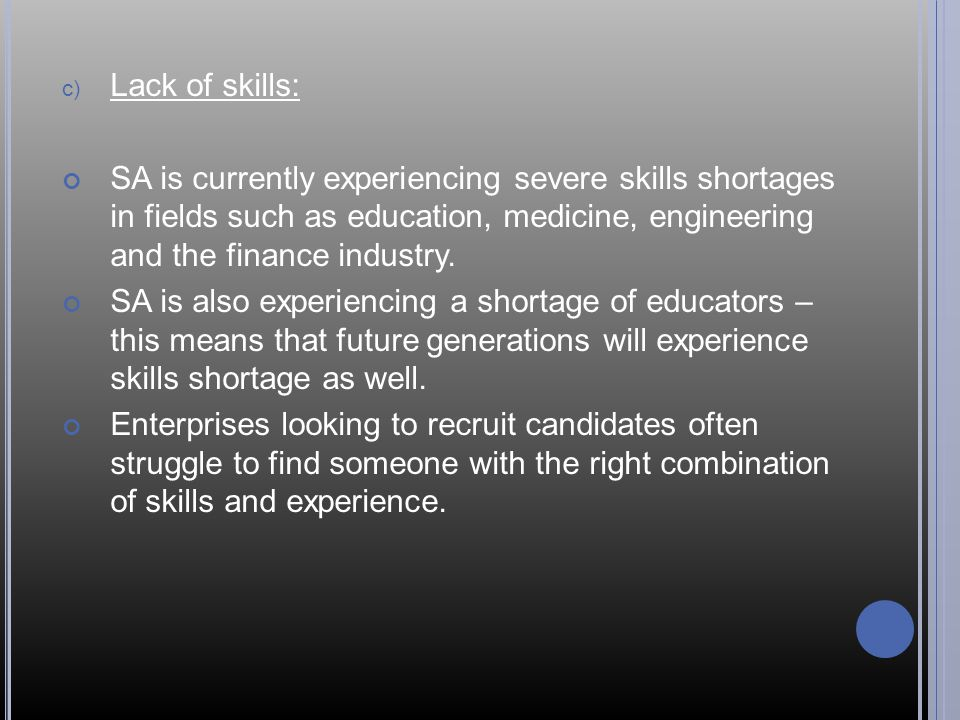 c) Lack of skills: SA is currently experiencing severe skills shortages in fields such as education, medicine, engineering and the finance industry.