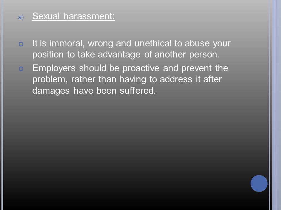 a) Sexual harassment: It is immoral, wrong and unethical to abuse your position to take advantage of another person.