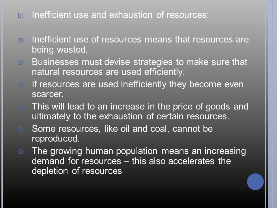 b) Inefficient use and exhaustion of resources: Inefficient use of resources means that resources are being wasted.