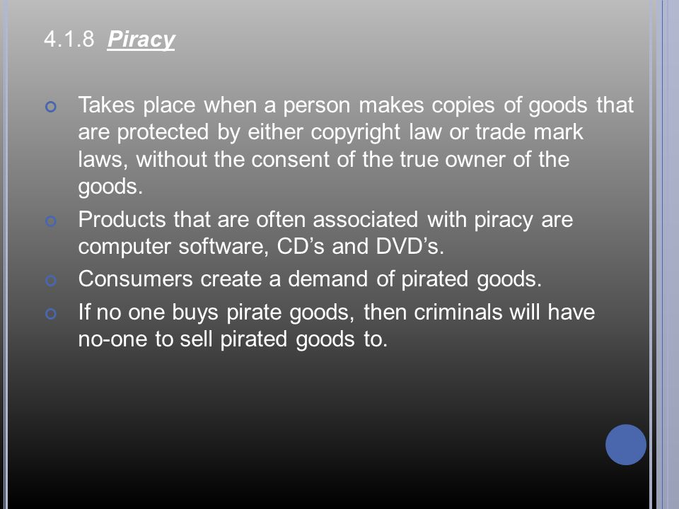 4.1.8 Piracy Takes place when a person makes copies of goods that are protected by either copyright law or trade mark laws, without the consent of the true owner of the goods.