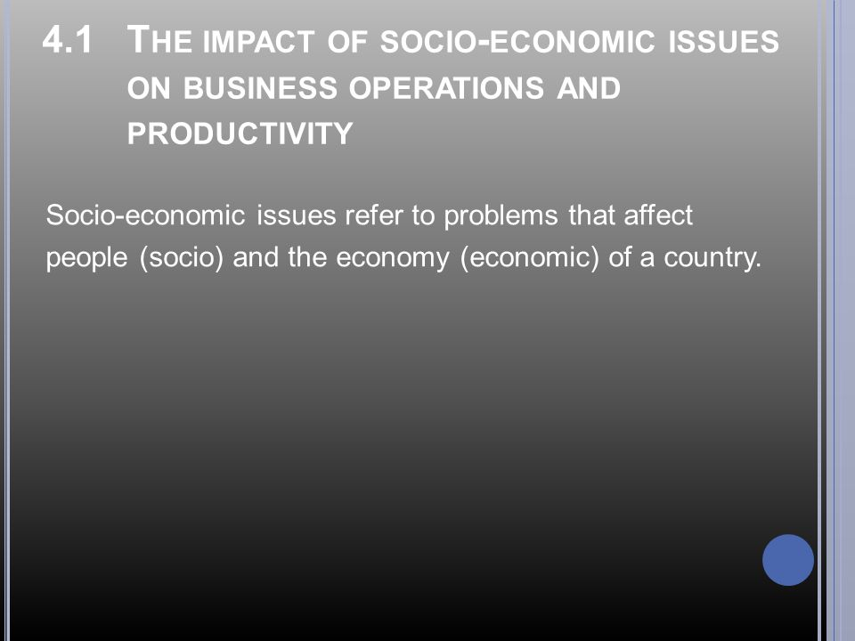 4.1 T HE IMPACT OF SOCIO - ECONOMIC ISSUES ON BUSINESS OPERATIONS AND PRODUCTIVITY Socio-economic issues refer to problems that affect people (socio) and the economy (economic) of a country.