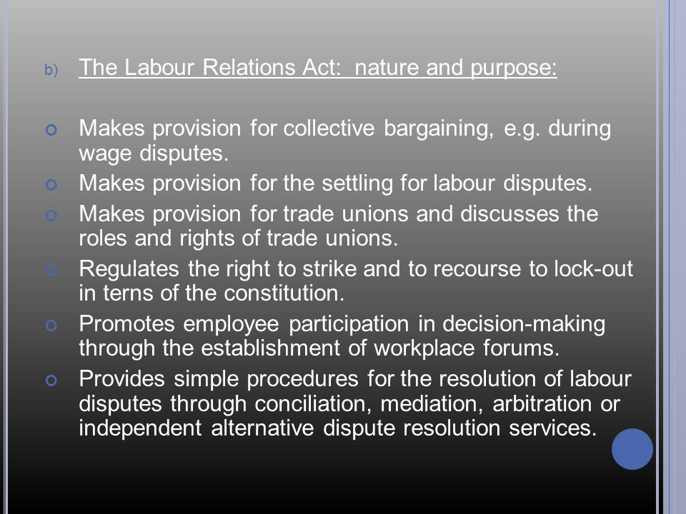 b) The Labour Relations Act: nature and purpose: Makes provision for collective bargaining, e.g.