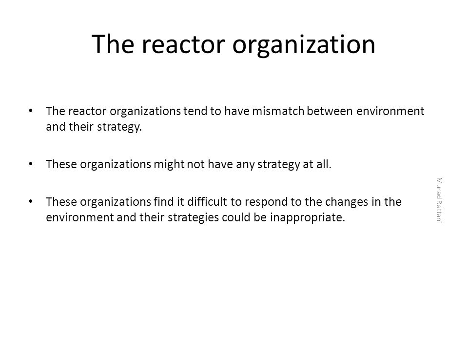 The reactor organization The reactor organizations tend to have mismatch between environment and their strategy. These organizations might not have an