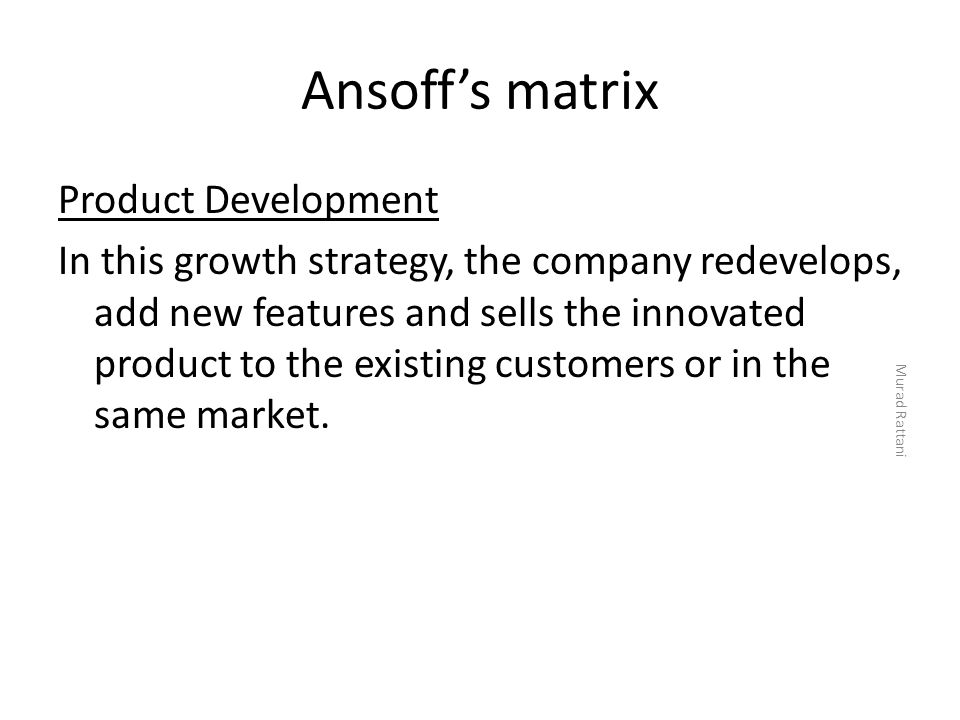 Ansoff's matrix Product Development In this growth strategy, the company redevelops, add new features and sells the innovated product to the existing