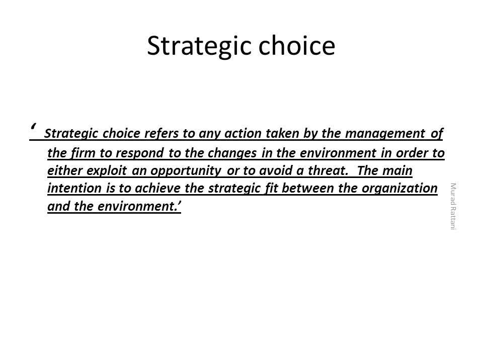 Strategic choice ' Strategic choice refers to any action taken by the management of the firm to respond to the changes in the environment in order to