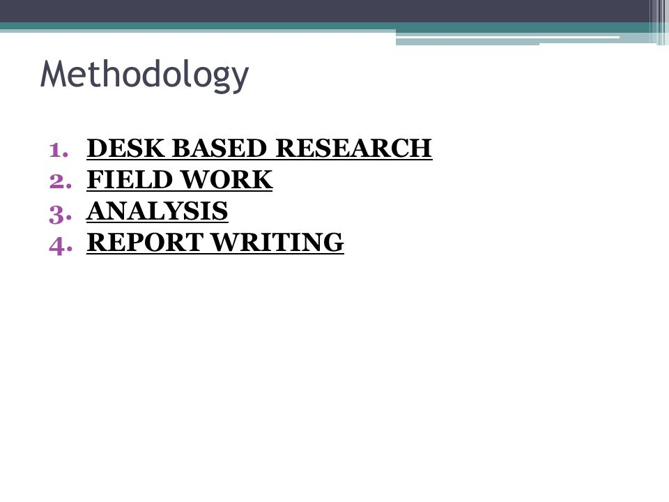Methodology 1.DESK BASED RESEARCH 2.FIELD WORK 3.ANALYSIS 4.REPORT WRITING