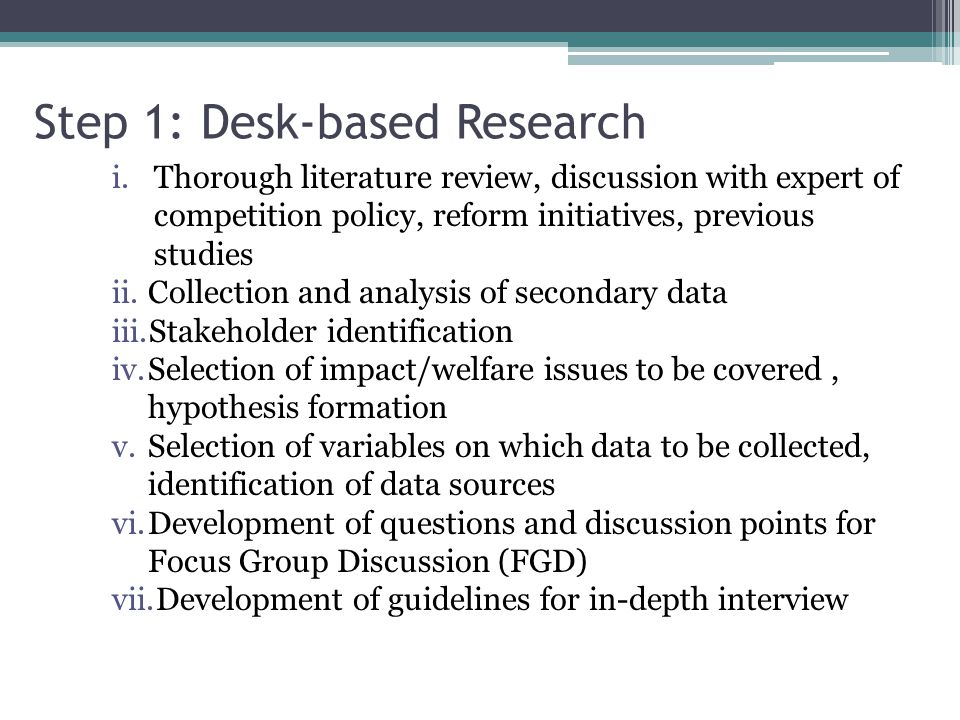 Step 1: Desk-based Research i.Thorough literature review, discussion with expert of competition policy, reform initiatives, previous studies ii.Collec