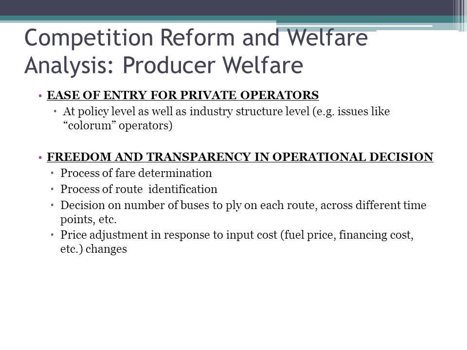 Competition Reform and Welfare Analysis: Producer Welfare EASE OF ENTRY FOR PRIVATE OPERATORS  At policy level as well as industry structure level (e