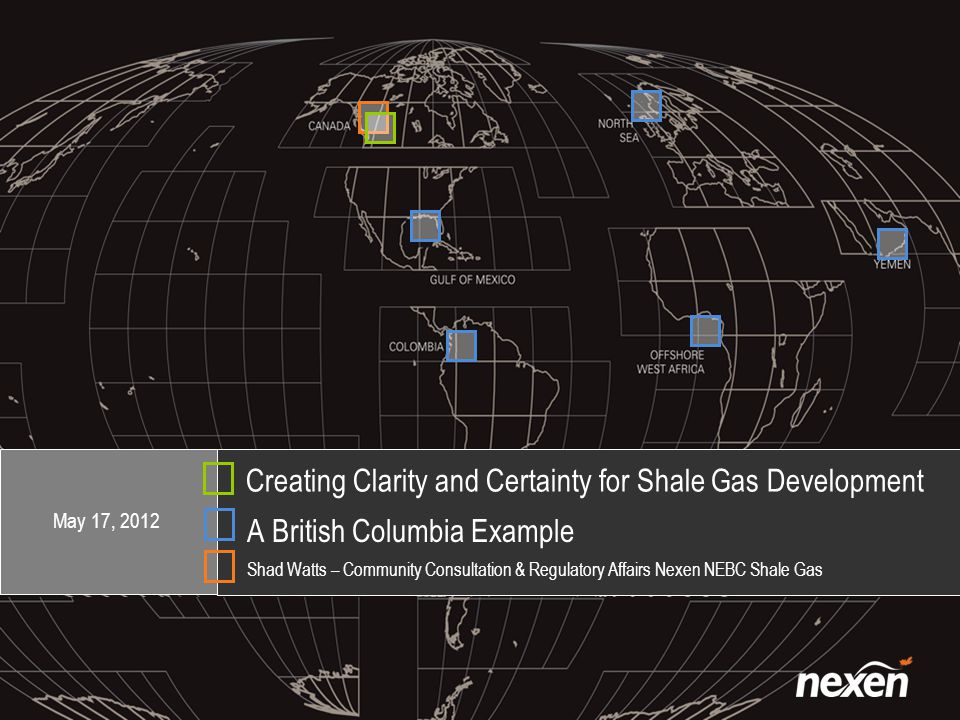 Creating Clarity and Certainty for Shale Gas Development A British Columbia Example Shad Watts – Community Consultation & Regulatory Affairs Nexen NEBC Shale Gas May 17, 2012