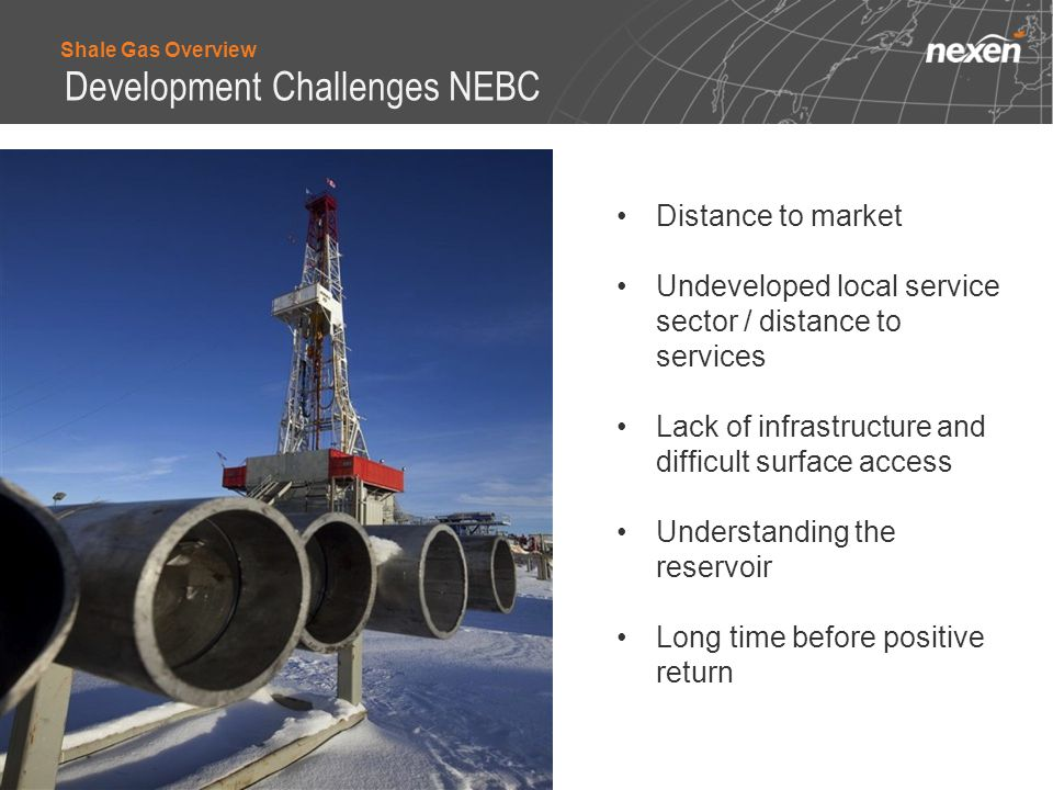 Distance to market Undeveloped local service sector / distance to services Lack of infrastructure and difficult surface access Understanding the reservoir Long time before positive return Shale Gas Overview Development Challenges NEBC